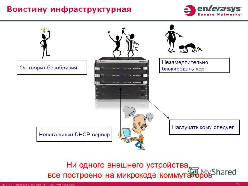 © 2007 Enterasys Networks, Inc. All rights reserved. 26 Воистину инфраструктурная Нелегальный DHCP сервер Он творит безобразия Изменить политику для этого порта Настучать кому следует Нелегальный DHCP сервер Он творит безобразия Незамедлительно блоки