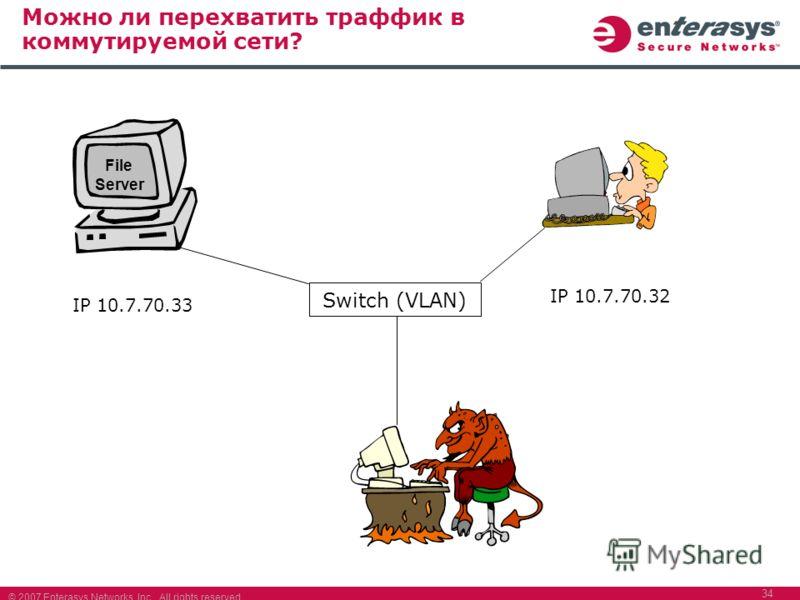 © 2007 Enterasys Networks, Inc. All rights reserved. 34 Можно ли перехватить траффик в коммутируемой сети? File Server IP 10.7.70.33 IP 10.7.70.32 Switch (VLAN)