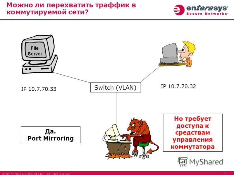 © 2007 Enterasys Networks, Inc. All rights reserved. 35 Можно ли перехватить траффик в коммутируемой сети? File Server IP 10.7.70.33 IP 10.7.70.32 Switch (VLAN) Да. Port Mirroring Но требует доступа к средствам управления коммутатора