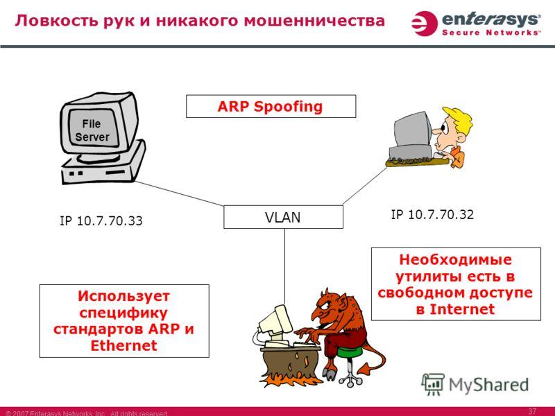 © 2007 Enterasys Networks, Inc. All rights reserved. 37 Ловкость рук и никакого мошенничества File Server IP 10.7.70.33 IP 10.7.70.32 VLAN Использует специфику стандартов ARP и Ethernet Необходимые утилиты есть в свободном доступе в Internet ARP Spoo
