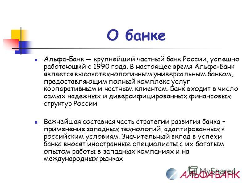 О банке Альфа-Банк крупнейший частный банк России, успешно работающий с 1990 года. В настоящее время Альфа-Банк является высокотехнологичным универсальным банком, предоставляющим полный комплекс услуг корпоративным и частным клиентам. Банк входит в ч
