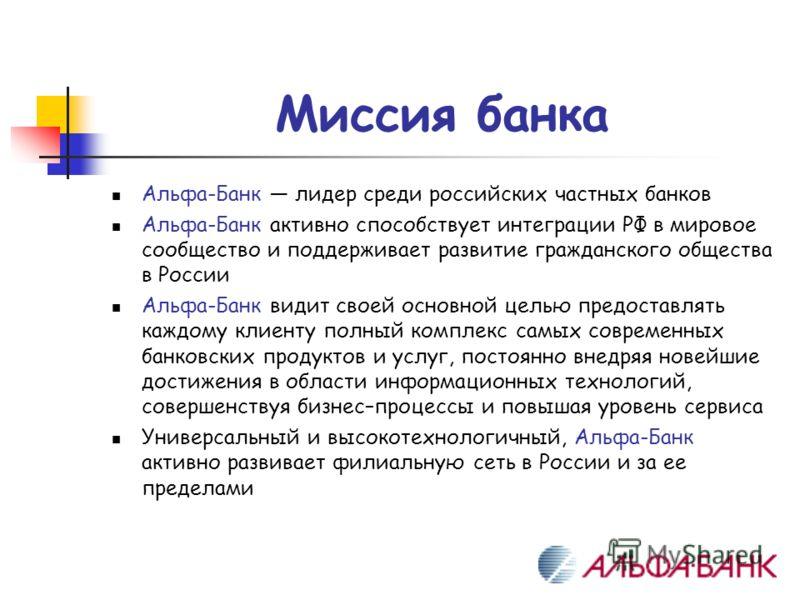 Миссия банка Альфа-Банк лидер среди российских частных банков Альфа-Банк активно способствует интеграции РФ в мировое сообщество и поддерживает развитие гражданского общества в России Альфа-Банк видит своей основной целью предоставлять каждому клиент