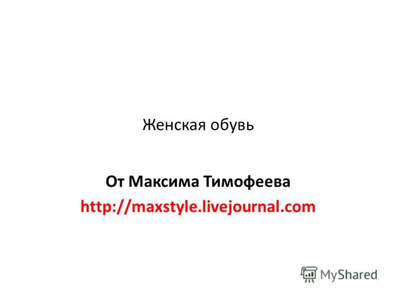 Женская обувь От Максима Тимофеева http://maxstyle.livejournal.com