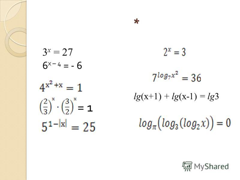 * 3 х = 27 6 х – 4 = - 6 = 1 lg(x+1) + lg(x-1) = lg3