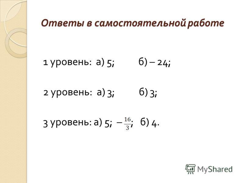 Ответы в самостоятельной работе 1 уровень : а ) 5; б ) – 24; 2 уровень : а ) 3; б ) 3; 3 уровень : а ) 5; – ; б ) 4.