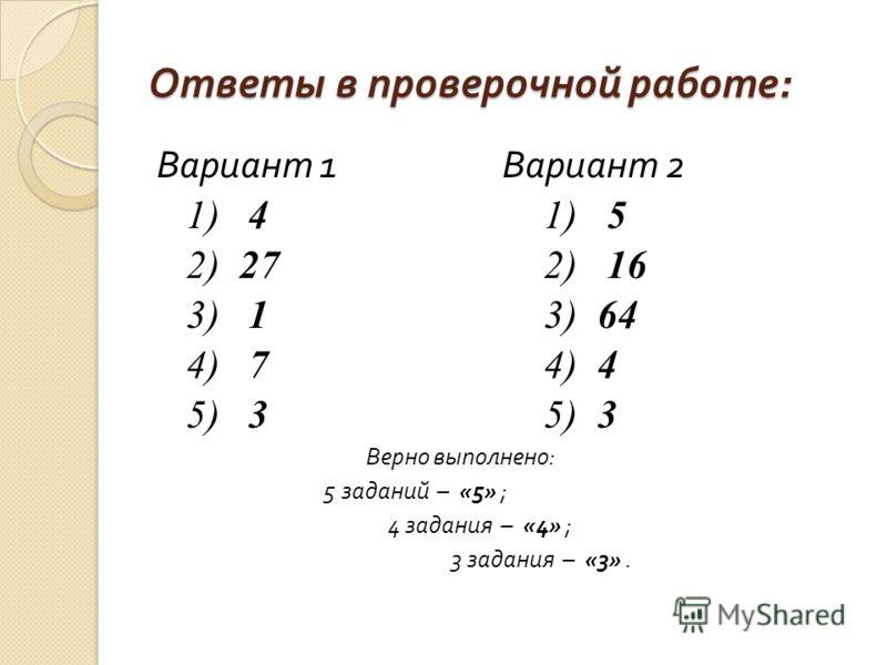 Ответы в проверочной работе : Вариант 1 Вариант 2 1) 4 1) 5 2) 27 2) 16 3) 1 3) 64 4) 7 4) 4 5) 3 5) 3 Верно выполнено : 5 заданий – «5» ; 4 задания – «4» ; 3 задания – «3».