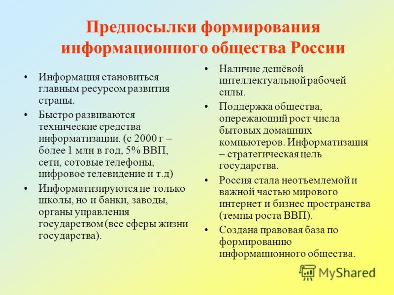 Предпосылки формирования информационного общества России Информация становиться главным ресурсом развития страны. Быстро развиваются технические средства информатизации. (с 2000 г – более 1 млн в год, 5% ВВП, сети, сотовые телефоны, цифровое телевиде