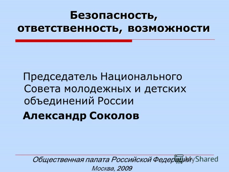 Безопасность, ответственность, возможности Общественная палата Российской Федерации Москва, 2009 Председатель Национального Совета молодежных и детских объединений России Александр Соколов