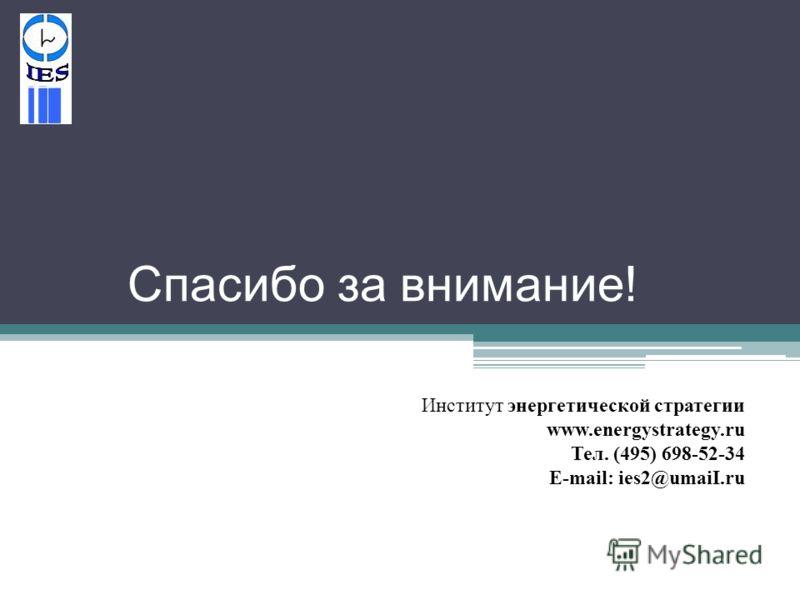 Спасибо за внимание ! Институт энергетической стратегии www.energystrategy.ru Тел. (495) 698-52-34 Е-mail: ies2@umaiI.ru