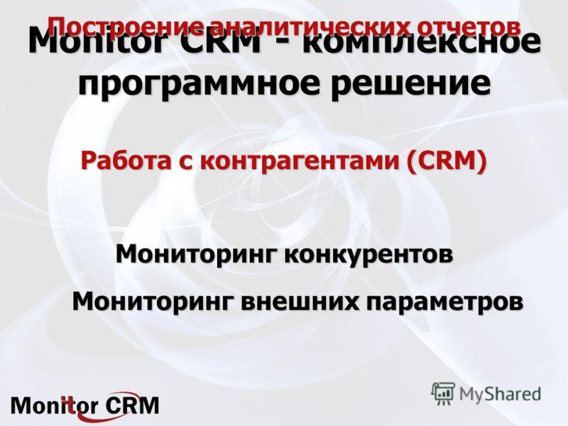 Monitor CRM - комплексное программное решение Работа с контрагентами (CRM) Мониторинг внешних параметров Построение аналитических отчетов Мониторинг конкурентов