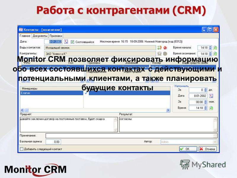 Работа с контрагентами (CRM) Monitor CRM позволяет фиксировать информацию обо всех состоявшихся контактах с действующими и потенциальными клиентами, а также планировать будущие контакты
