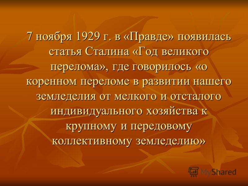 7 ноября 1929 г. в «Правде» появилась статья Сталина «Год великого перелома», где говорилось «о коренном переломе в развитии нашего земледелия от мелкого и отсталого индивидуального хозяйства к крупному и передовому коллективному земледелию» 7 ноября