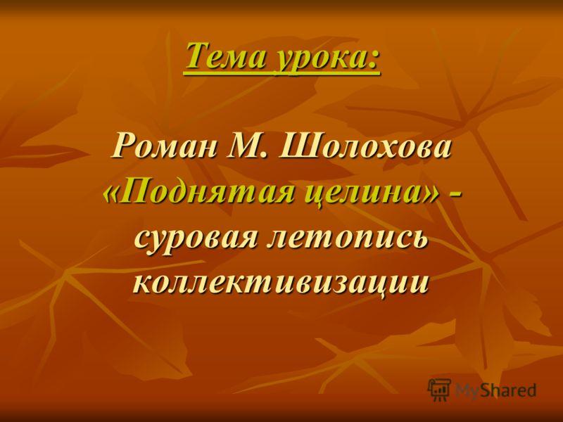 Тема урока: Роман М. Шолохова «Поднятая целина» - суровая летопись коллективизации