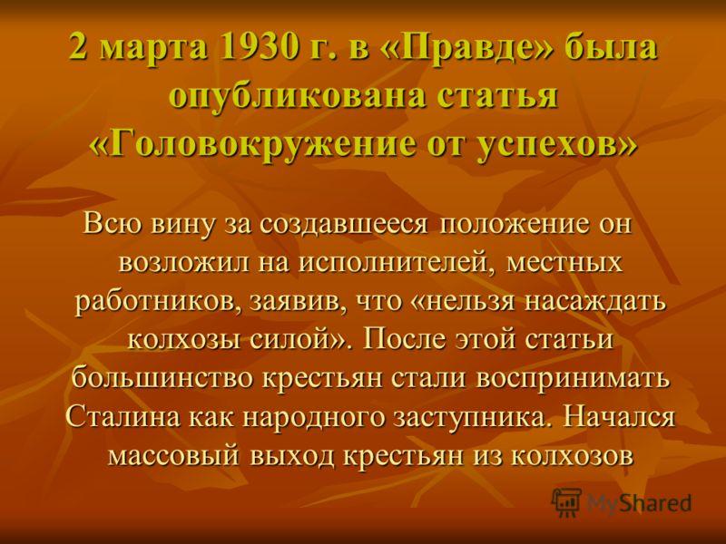 2 марта 1930 г. в «Правде» была опубликована статья «Головокружение от успехов» Всю вину за создавшееся положение он возложил на исполнителей, местных работников, заявив, что «нельзя насаждать колхозы силой». После этой статьи большинство крестьян ст
