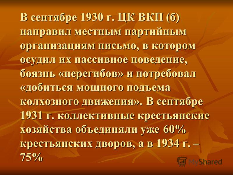 В сентябре 1930 г. ЦК ВКП (б) направил местным партийным организациям письмо, в котором осудил их пассивное поведение, боязнь «перегибов» и потребовал «добиться мощного подъема колхозного движения». В сентябре 1931 г. коллективные крестьянские хозяйс