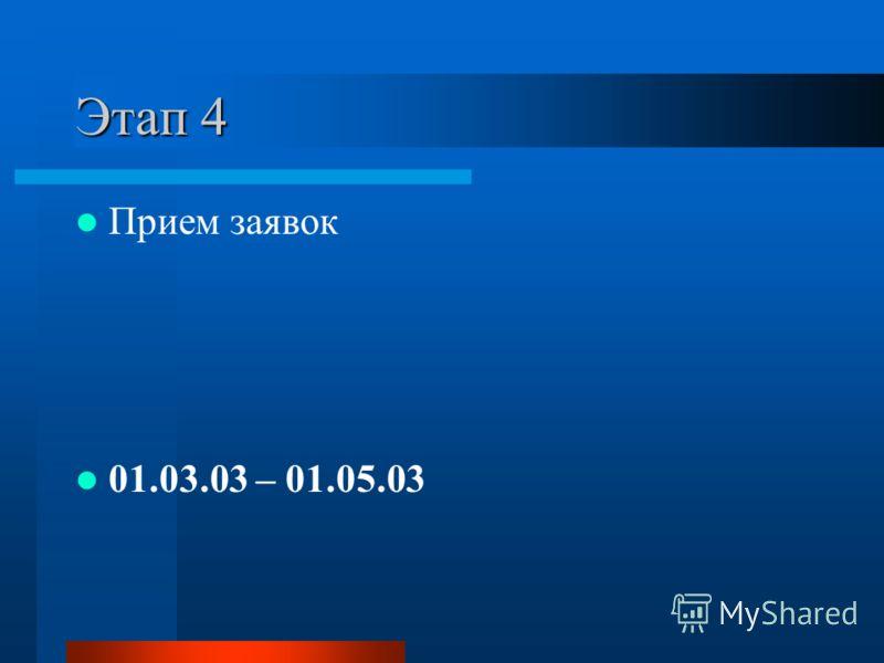 Этап 4 Прием заявок 01.03.03 – 01.05.03