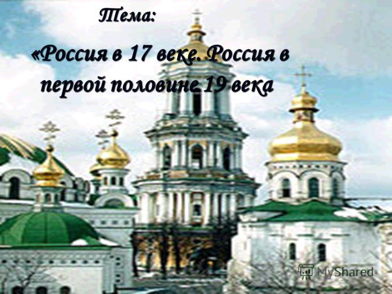 «Россия в 17 веке. Россия в первой половине 19 века «Россия в 17 веке. Россия в первой половине 19 векаТема: