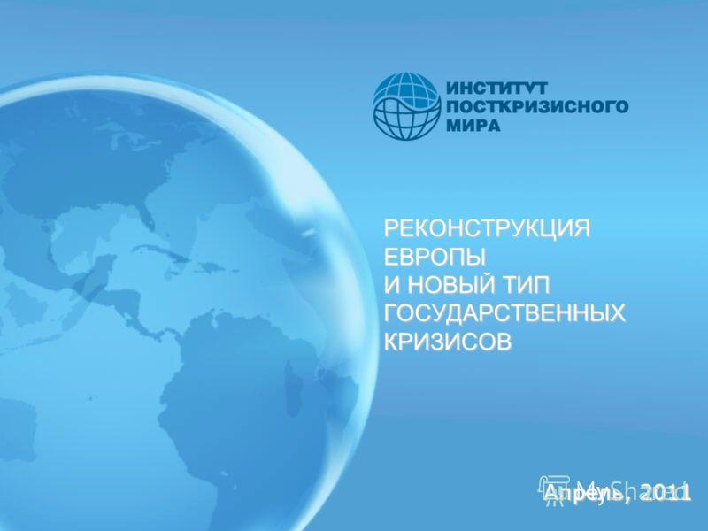 РЕКОНСТРУКЦИЯ ЕВРОПЫ И НОВЫЙ ТИП ГОСУДАРСТВЕННЫХ КРИЗИСОВ Апрель, 2011