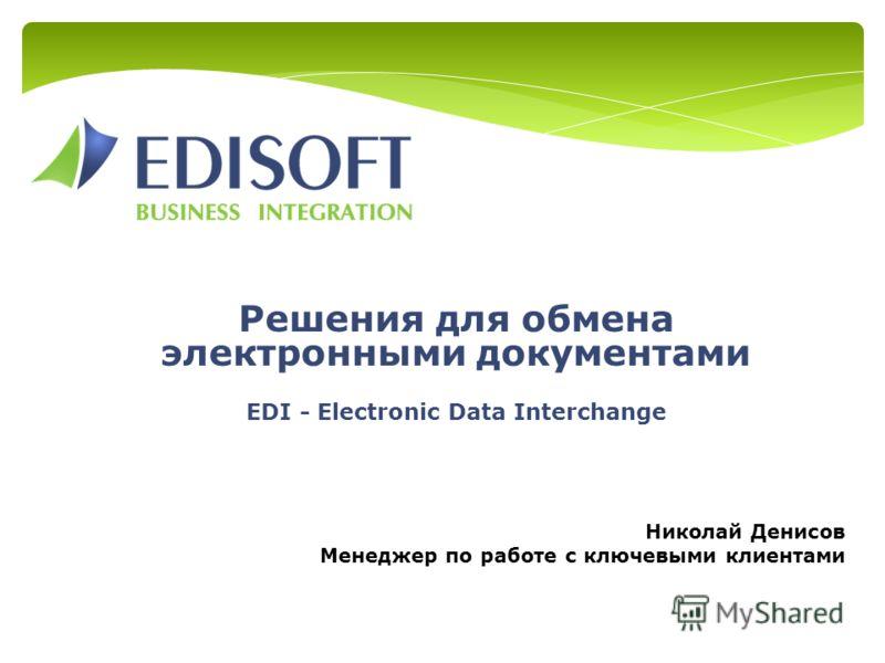 Решения для обмена электронными документами EDI - Electronic Data Interchange Николай Денисов Менеджер по работе с ключевыми клиентами