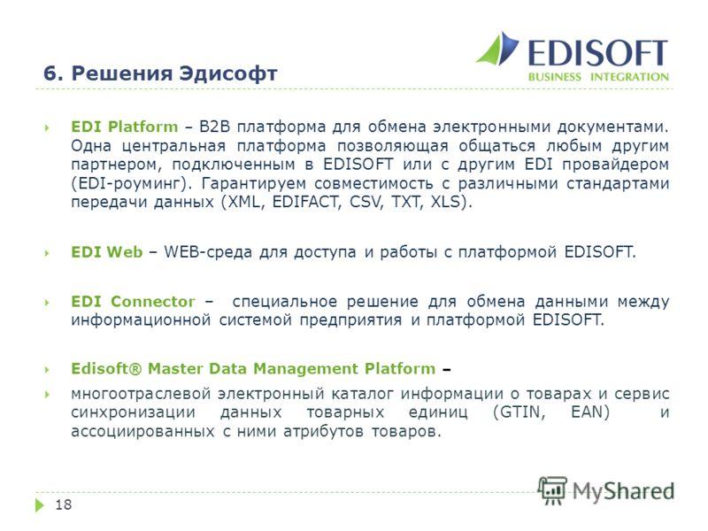 6. Решения Эдисофт 18 EDI Platform – B2B платформа для обмена электронными документами. Одна центральная платформа позволяющая общаться любым другим партнером, подключенным в EDISOFT или с другим EDI провайдером (EDI-роуминг). Гарантируем совместимос