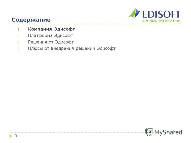 Содержание 3 1. Компания Эдисофт 2. Платформа Эдисофт 3. Решения от Эдисофт 4. Плюсы от внедрения решений Эдисофт
