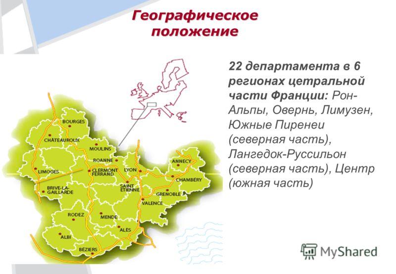 Географическое положение 22 департамента в 6 регионах цетральной части Франции: Рон- Альпы, Овернь, Лимузен, Южные Пиренеи (северная часть), Лангедок-Руссильон (северная часть), Центр (южная часть)