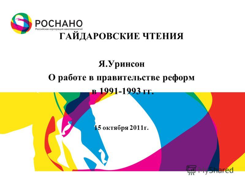 ГАЙДАРОВСКИЕ ЧТЕНИЯ Я.Уринсон О работе в правительстве реформ в 1991-1993 гг. 15 октября 2011г.