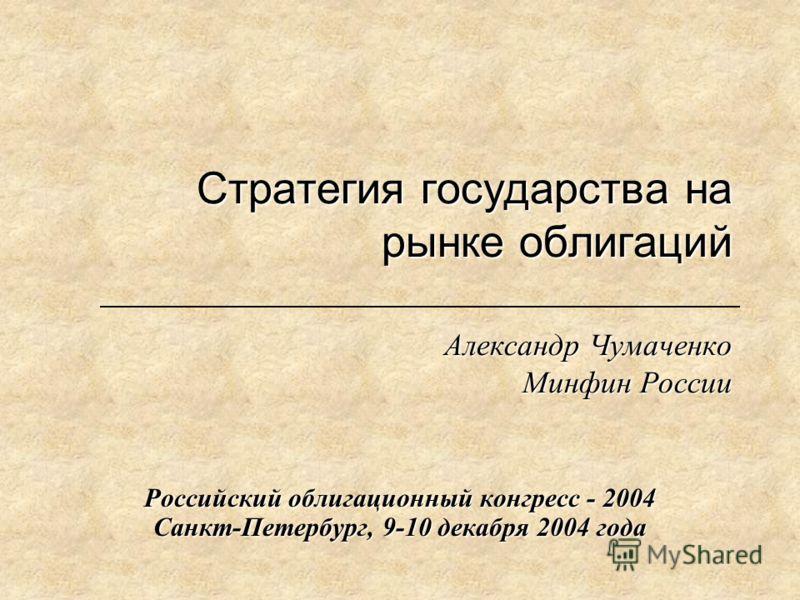 Стратегия государства на рынке облигаций Александр Чумаченко Минфин России Российский облигационный конгресс - 2004 Санкт-Петербург, 9-10 декабря 2004 года