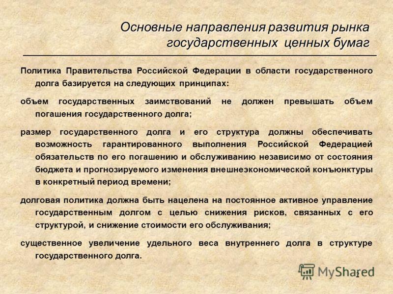 2 Основные направления развития рынка государственных ценных бумаг Политика Правительства Российской Федерации в области государственного долга базируется на следующих принципах: объем государственных заимствований не должен превышать объем погашения