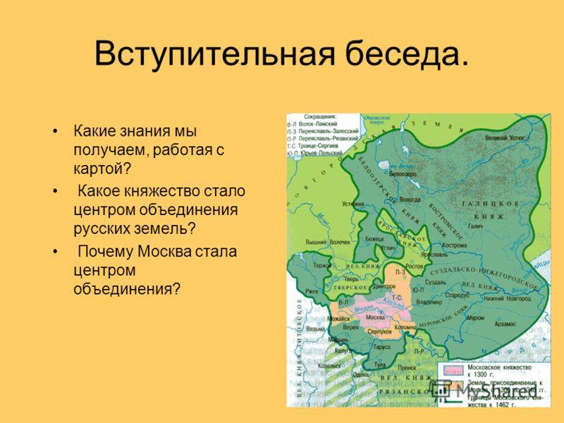 Вступительная беседа. Какие знания мы получаем, работая с картой? Какое княжество стало центром объединения русских земель? Почему Москва стала центром объединения?