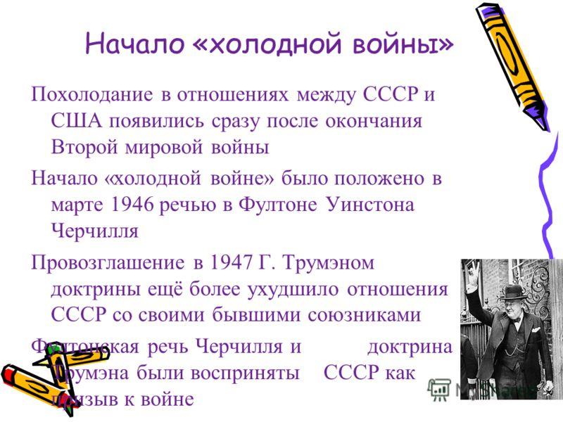 Начало «холодной войны» Похолодание в отношениях между СССР и США появились сразу после окончания Второй мировой войны Начало «холодной войне» было положено в марте 1946 речью в Фултоне Уинстона Черчилля Провозглашение в 1947 Г. Трумэном доктрины ещё