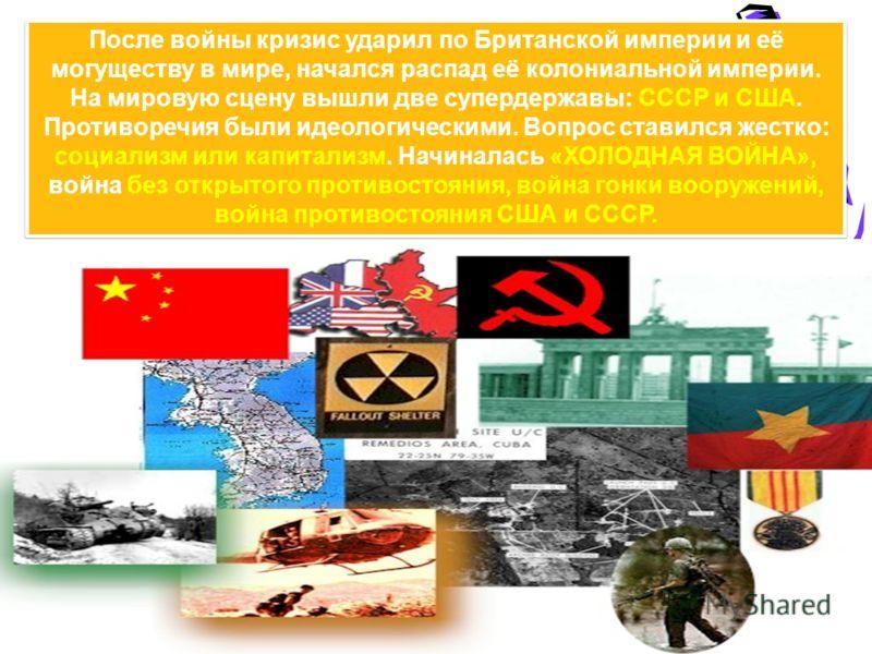 После войны кризис ударил по Британской империи и её могуществу в мире, начался распад её колониальной империи. На мировую сцену вышли две супердержавы: СССР и США. Противоречия были идеологическими. Вопрос ставился жестко: социализм или капитализм.