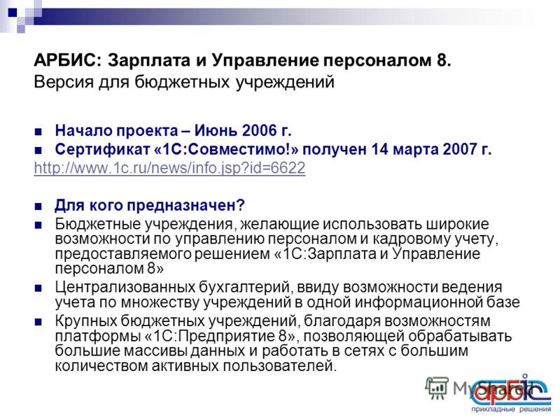 Начало проекта – Июнь 2006 г. Сертификат «1С:Совместимо!» получен 14 марта 2007 г. http://www.1c.ru/news/info.jsp?id=6622 Для кого предназначен? Бюджетные учреждения, желающие использовать широкие возможности по управлению персоналом и кадровому учет
