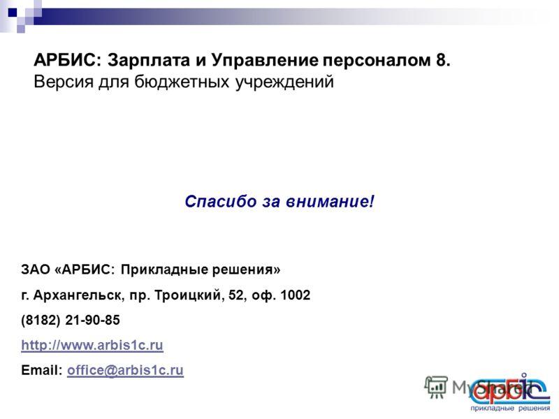 АРБИС: Зарплата и Управление персоналом 8. Версия для бюджетных учреждений Спасибо за внимание! ЗАО «АРБИС: Прикладные решения» г. Архангельск, пр. Троицкий, 52, оф. 1002 (8182) 21-90-85 http://www.arbis1c.ru Email: office@arbis1c.ruoffice@arbis1c.ru