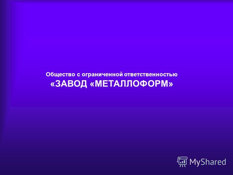 ООО «ЗАВОД «МЕТАЛЛОФОРМ» Общество с ограниченной ответственностью «ЗАВОД «МЕТАЛЛОФОРМ»