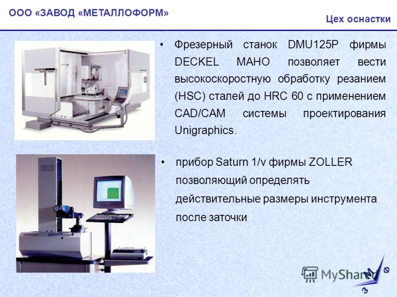 ООО «ЗАВОД «МЕТАЛЛОФОРМ» Цех оснастки Фрезерный станок DMU125P фирмы DECKEL MAHO позволяет вести высокоскоростную обработку резанием (HSC) сталей до HRC 60 с применением CAD/CAM системы проектирования Unigraphics. прибор Saturn 1/v фирмы ZOLLER позво