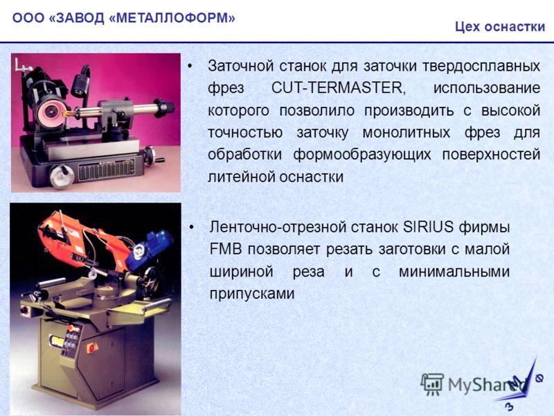 ООО «ЗАВОД «МЕТАЛЛОФОРМ» Цех оснастки Ленточно-отрезной станок SIRIUS фирмы FMB позволяет резать заготовки с малой шириной реза и с минимальными припусками Заточной станок для заточки твердосплавных фрез CUT-TERMASTER, использование которого позволил