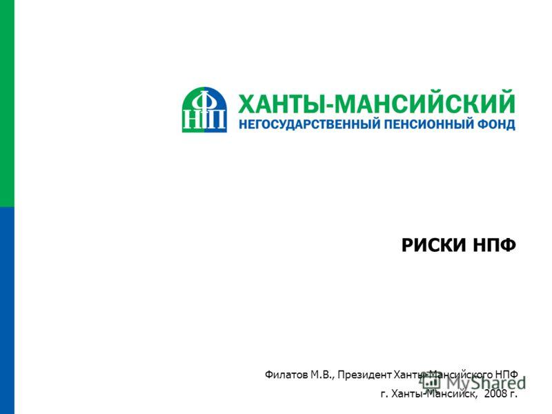 РИСКИ НПФ Филатов М.В., Президент Ханты-Мансийского НПФ г. Ханты-Мансийск, 2008 г.