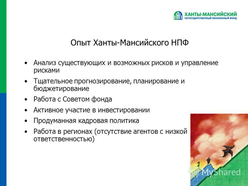 Опыт Ханты-Мансийского НПФ Анализ существующих и возможных рисков и управление рисками Тщательное прогнозирование, планирование и бюджетирование Работа с Советом фонда Активное участие в инвестировании Продуманная кадровая политика Работа в регионах