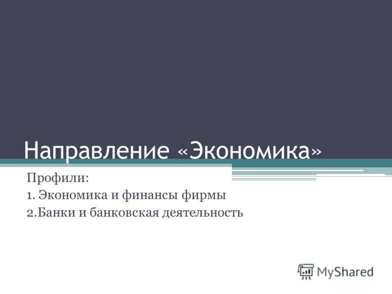Направление «Экономика» Профили: 1. Экономика и финансы фирмы 2.Банки и банковская деятельность