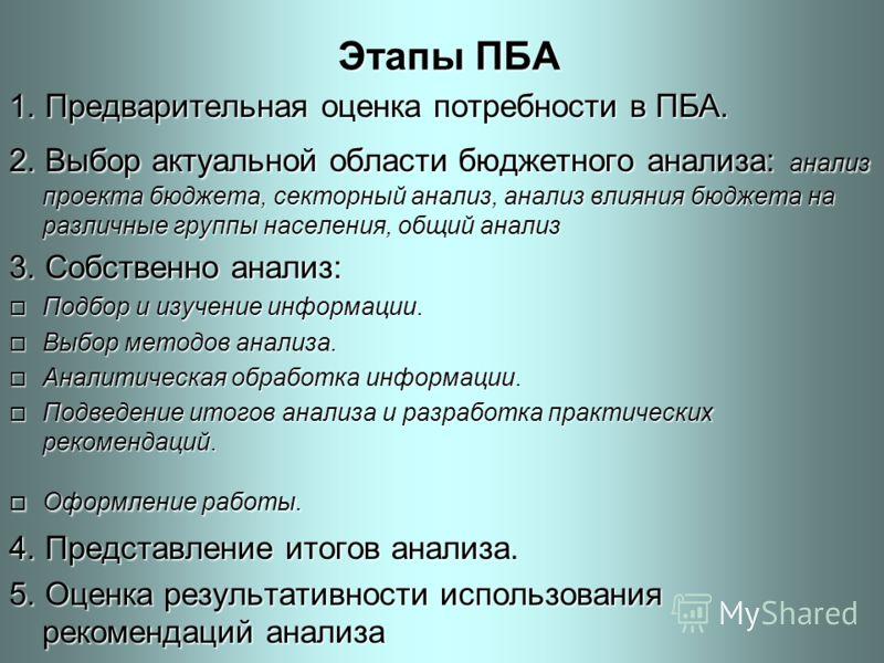 Этапы ПБА 1. Предварительная оценка потребности в ПБА. 2. Выбор актуальной области бюджетного анализа: анализ проекта бюджета, секторный анализ, анализ влияния бюджета на различные группы населения, общий анализ 3. Собственно анализ: o Подбор и изуче