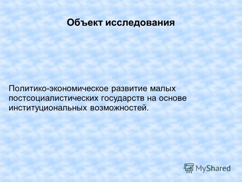 Объект исследования Политико-экономическое развитие малых постсоциалистических государств на основе институциональных возможностей.