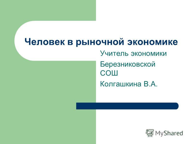 Человек в рыночной экономике Учитель экономики Березниковской СОШ Колгашкина В.А.