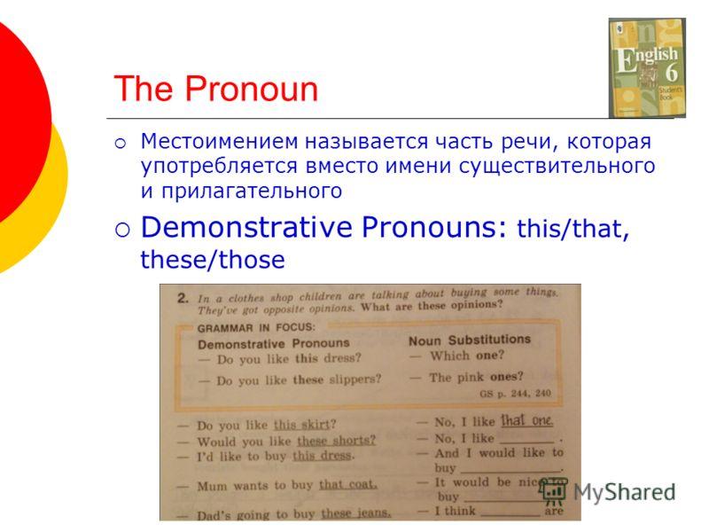 The Pronoun Местоимением называется часть речи, которая употребляется вместо имени существительного и прилагательного Demonstrative Pronouns: this/that, these/those