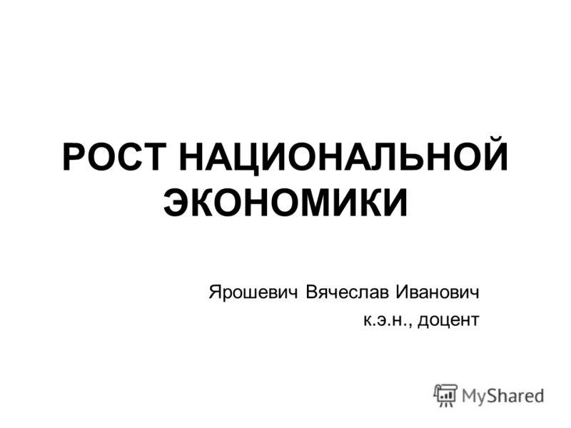 РОСТ НАЦИОНАЛЬНОЙ ЭКОНОМИКИ Ярошевич Вячеслав Иванович к.э.н., доцент