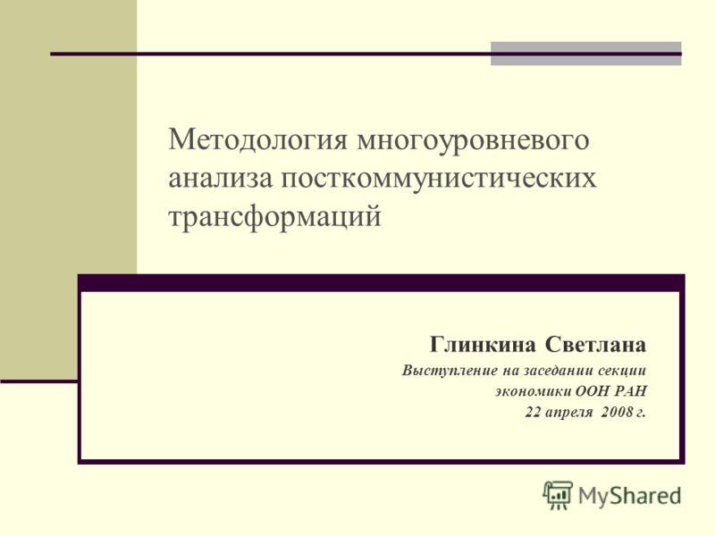 Методология многоуровневого анализа посткоммунистических трансформаций Глинкина Светлана Выступление на заседании секции экономики ООН РАН 22 апреля 2008 г.