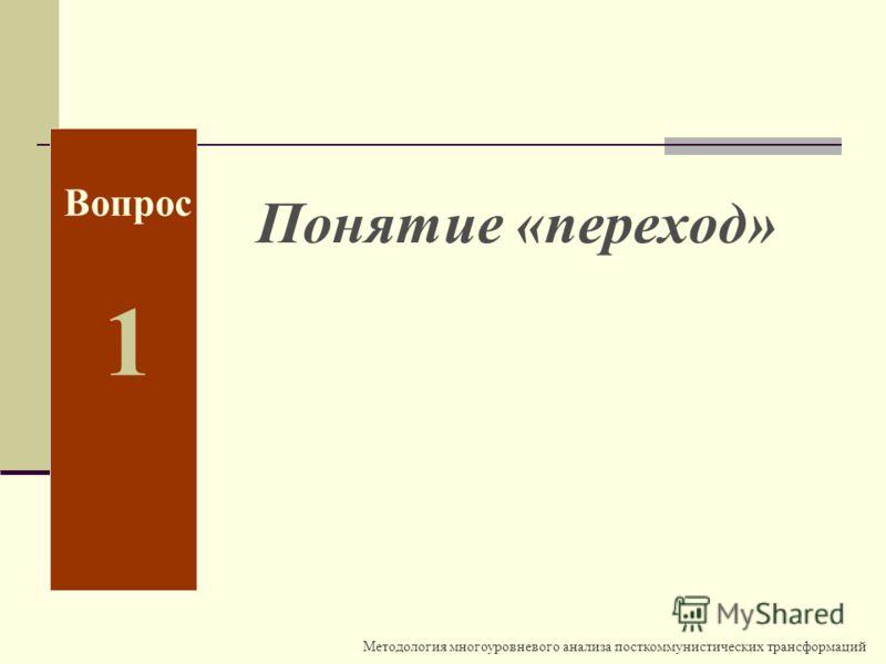 Методология многоуровневого анализа посткоммунистических трансформаций Вопрос 1 Понятие «переход»