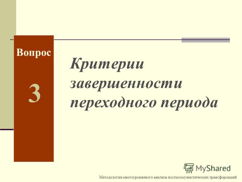 Методология многоуровневого анализа посткоммунистических трансформаций Вопрос 3 Критерии завершенности переходного периода