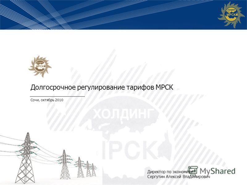 Долгосрочное регулирование тарифов МРСК Сочи, октябрь 2010 Директор по экономике Сергутин Алексей Владимирович