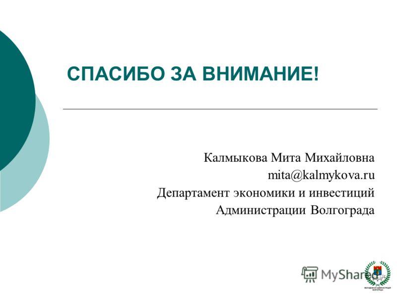 СПАСИБО ЗА ВНИМАНИЕ! Калмыкова Мита Михайловна mita@kalmykova.ru Департамент экономики и инвестиций Администрации Волгограда